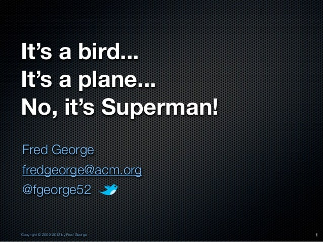 It's a bird...It's a plane...No, it's Superman!Fred Georgefredgeorge@acm.org@fgeorge52Copyright © 2009-2013 by Fred George...