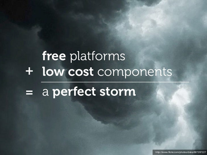 free platforms+ low cost components= a perfect storm                    http://www.flickr.com/photos/deks/697297227