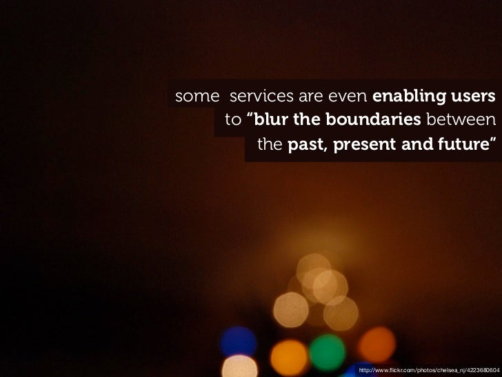 """some services are even enabling users     to """"blur the boundaries between         the past, present and future""""           ..."""
