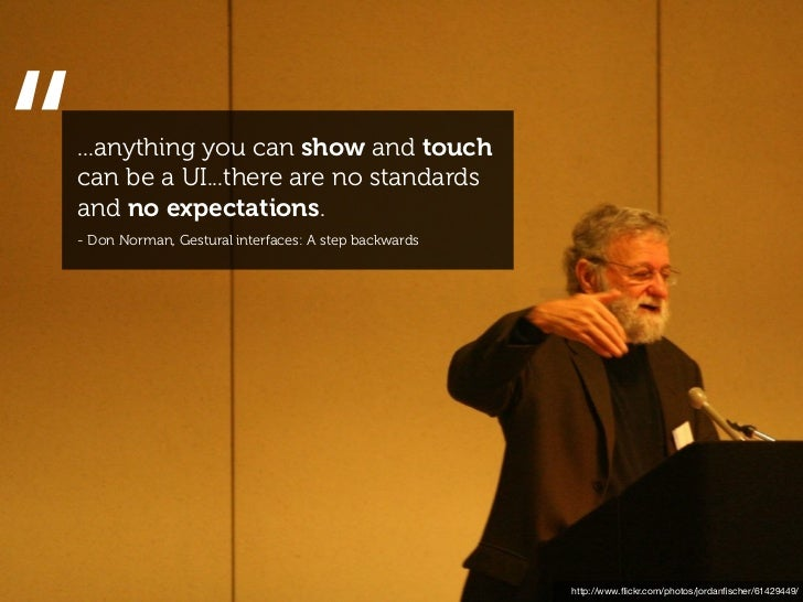 """""""...anything you can show and touchcan be a UI...there are no standardsand no expectations.- Don Norman, Gestural interfac..."""