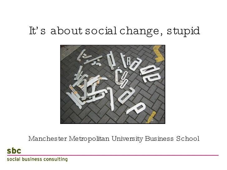 It's about social change, stupid <ul><li>Manchester Metropolitan University Business School </li></ul>