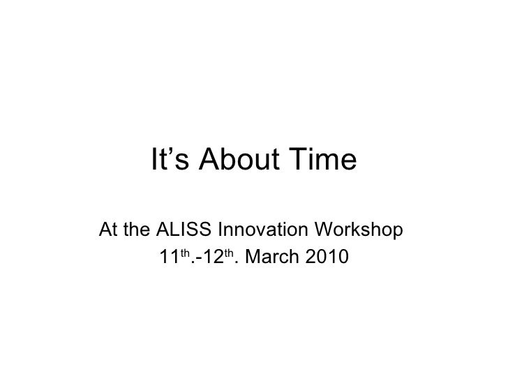 It's About Time At the ALISS Innovation Workshop  11 th .-12 th . March 2010