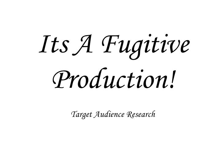 Its A Fugitive Production!Target Audience Research<br />