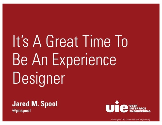 It's A Great Time To Be An Experience Designer Jared M. Spool @jmspool Copyright © 2013 User Interface Engineering