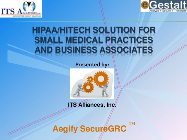 HIPAA/HITECH SOLUTION FOR SMALL MEDICAL PRACTICES AND BUSINESS ASSOCIATES Presented by: ITS Alliances, Inc. Aegify SecureG...