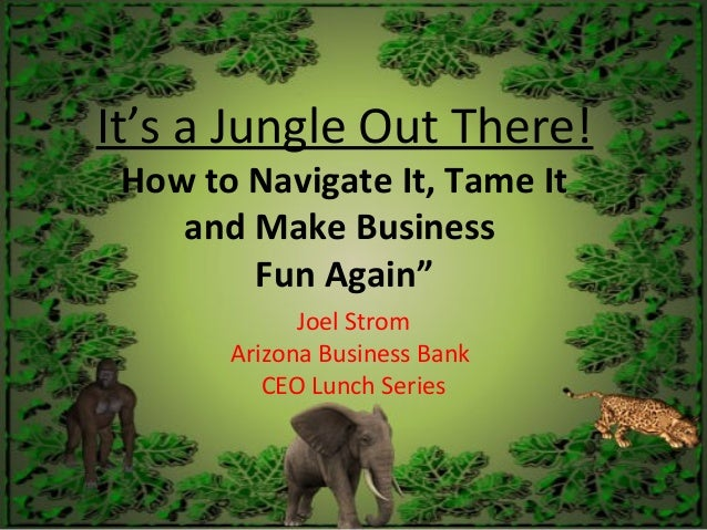 "It's a Jungle Out There! How to Navigate It, Tame It and Make Business Fun Again"" Joel Strom Arizona Business Bank CEO Lun..."