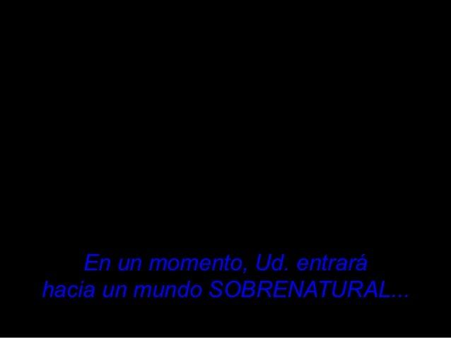 En un momento, Ud. entraráEn un momento, Ud. entrará hacia un mundo SOBRENATURALhacia un mundo SOBRENATURAL......