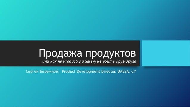 Продажа продуктов или как не Product-у и Sale-у не убить друг-друга Сергей Бережной, Product Development Director, DAESA, ...
