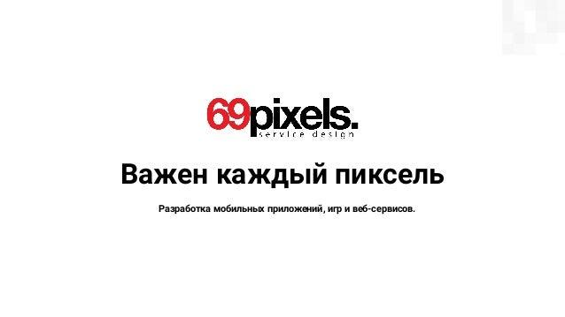 Важен каждый пиксель Разработка мобильных приложений, игр и веб-сервисов.