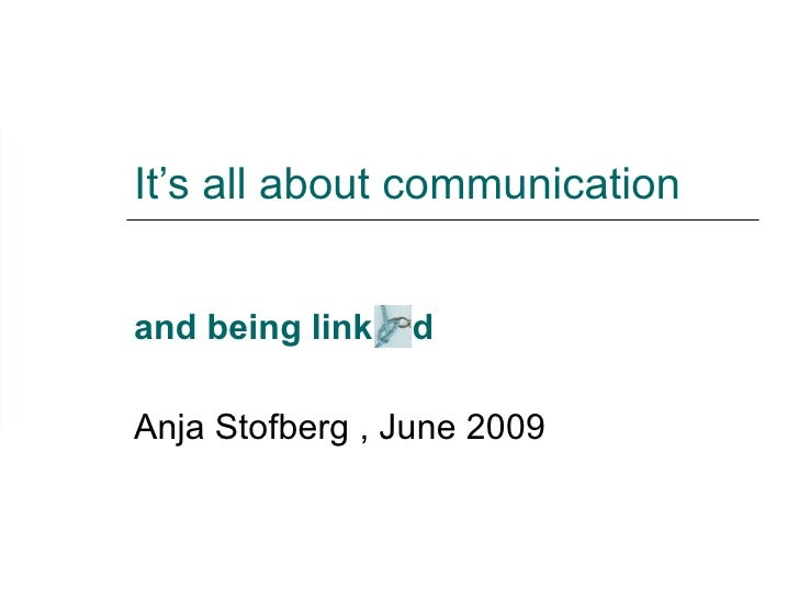 It's all about communication and being link  d   Anja Stofberg , June 2009