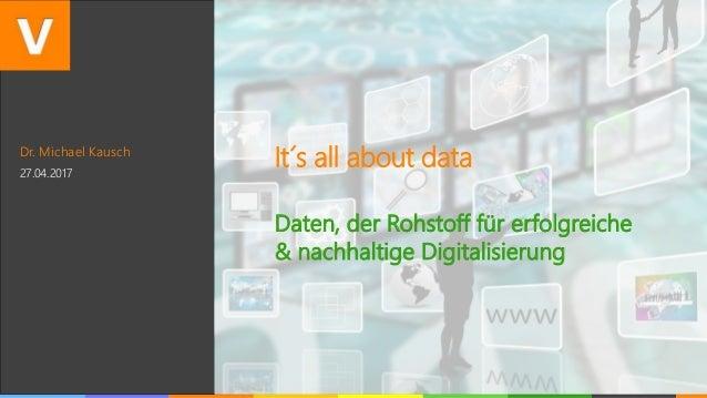 Dr. Michael Kausch 27.04.2017 It´s all about data Daten, der Rohstoff für erfolgreiche & nachhaltige Digitalisierung