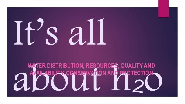 It's all about h2o WATER DISTRIBUTION, RESOURCES, QUALITY AND AVAILABILITY, CONSERVATION AND PROTECTION