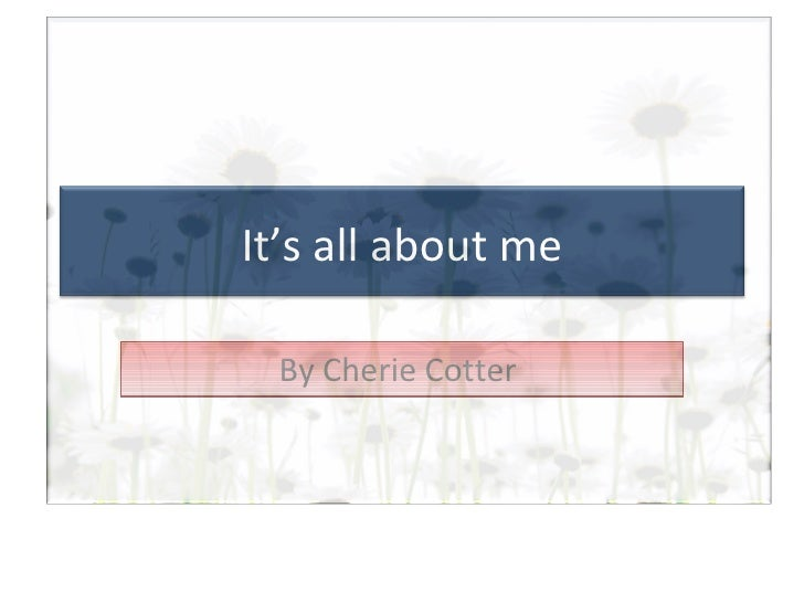By Cherie Cotter  It's all about me