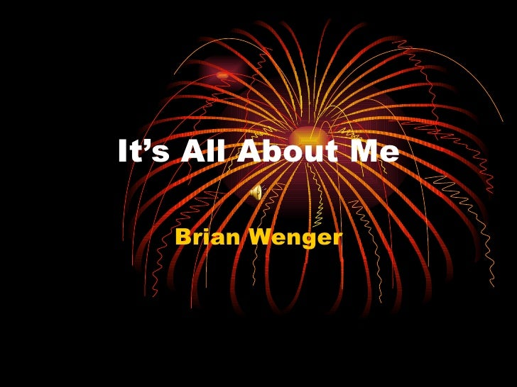 It's All About Me Brian Wenger