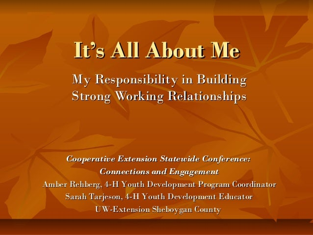 It's All About MeIt's All About Me My Responsibility in BuildingMy Responsibility in Building Strong Working Relationships...
