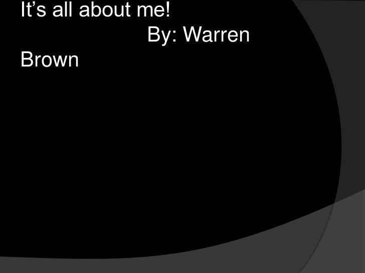 It's all about me!                      By: Warren Brown<br />
