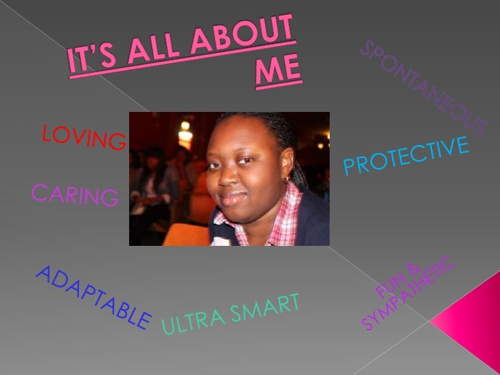 IT'S ALL ABOUT ME<br />SPONTANEOUS<br />LOVING<br />PROTECTIVE<br />CARING<br />FUN & SYMPATHETIC<br />ADAPTABLE<br />ULTR...