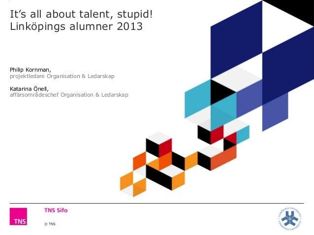 © TNS It's all about talent, stupid! Linköpings alumner 2013 Philip Kornman, projektledare Organisation & Ledarskap Katari...