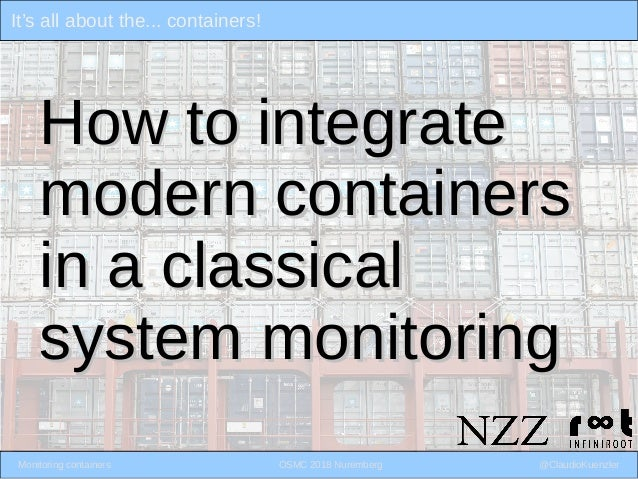 It's all about the... containers! Monitoring containers OSMC 2018 Nuremberg @ClaudioKuenzler How to integrateHow to integr...