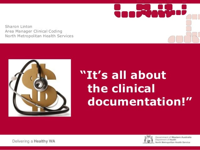 """It's all about the clinical documentation!"" Delivering a Healthy WA Sharon Linton Area Manager Clinical Coding North Metr..."