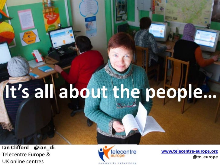It's all about the people…<br />Ian Clifford    @ian_cliTelecentre Europe &UK online centres<br />www.telecentre-europe.or...