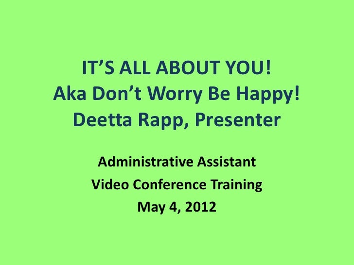 IT'S ALL ABOUT YOU!Aka Don't Worry Be Happy!  Deetta Rapp, Presenter    Administrative Assistant   Video Conference Traini...