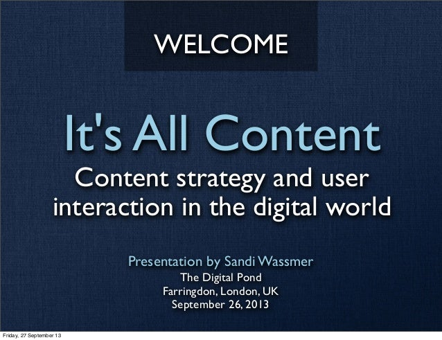 It's All Content Content strategy and user interaction in the digital world Presentation by Sandi Wassmer The Digital Pond...