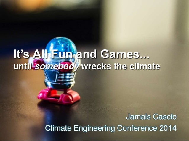 It's All Fun and Games...  until somebody wrecks the climate  Jamais Cascio  Climate Engineering Conference 2014