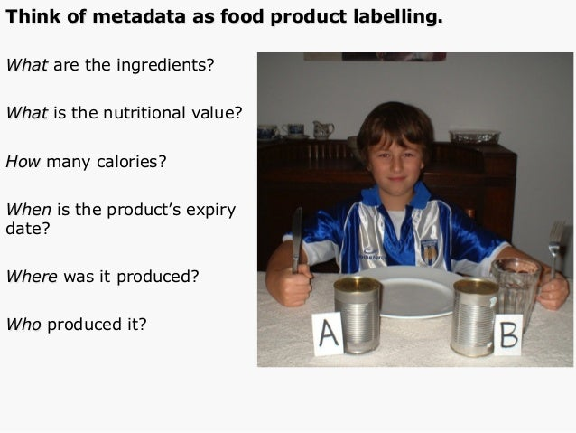 Think of metadata as food product labelling. What are the ingredients? What is the nutritional value? How many calories? W...