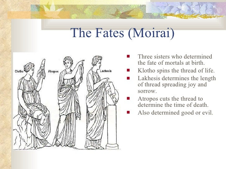 the fates greek mythology (also the moerae) the fates were three goddesses—atropos, clotho and lachesis—who controlled the fates of mortals—and sometimes the gods even zeus could be subject to the decisions of the fates.
