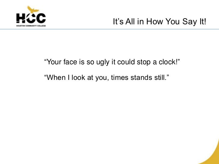 """It's All in How You Say It!""""Your face is so ugly it could stop a clock!""""""""When I look at you, times stands still."""""""