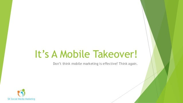 It's A Mobile Takeover! Don't think mobile marketing is effective? Think again.