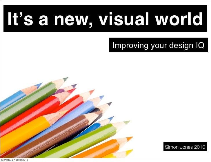 It's a new, visual world                         Improving your design IQ                                          Simon J...