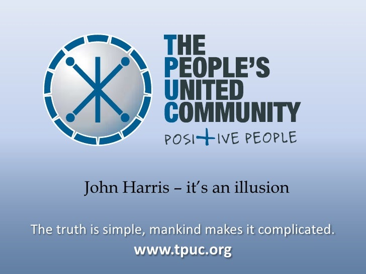 John Harris – it's an illusion  The truth is simple, mankind makes it complicated.                 www.tpuc.org