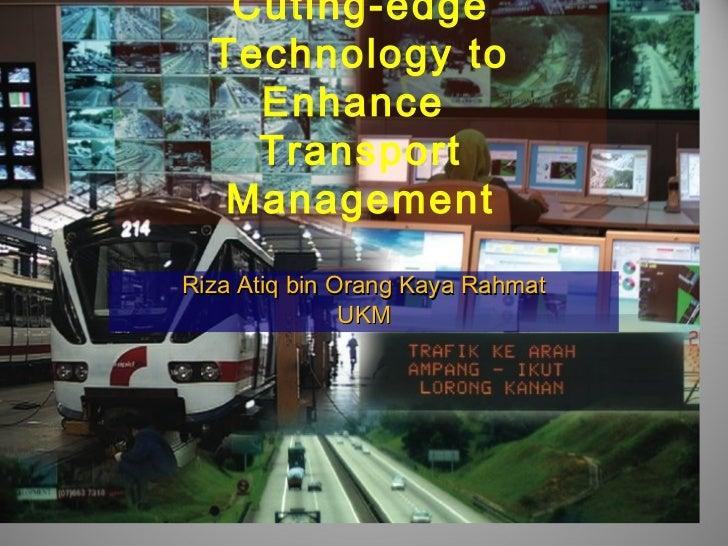 Cuting-edge  Technology to    Enhance    Transport   ManagementRiza Atiq bin Orang Kaya Rahmat               UKM