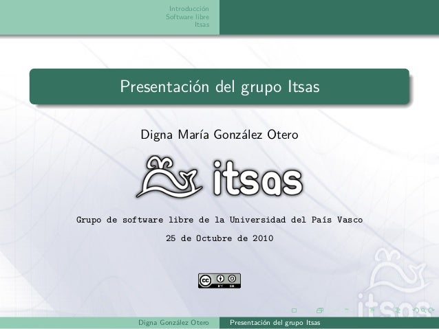 Introducción Software libre Itsas Presentación del grupo Itsas Digna María González Otero Grupo de software libre de la Un...