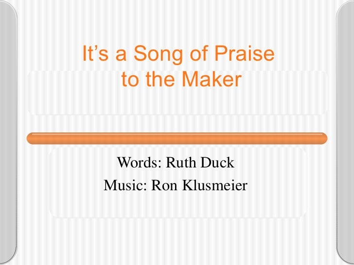 It's a Song of Praise  to the Maker Words: Ruth Duck Music: Ron Klusmeier