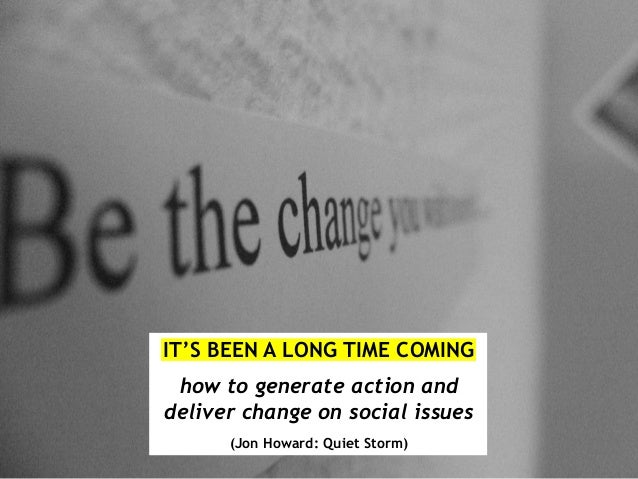 IT'S BEEN A LONG TIME COMING how to generate action and deliver change on social issues (Jon Howard: Quiet Storm)