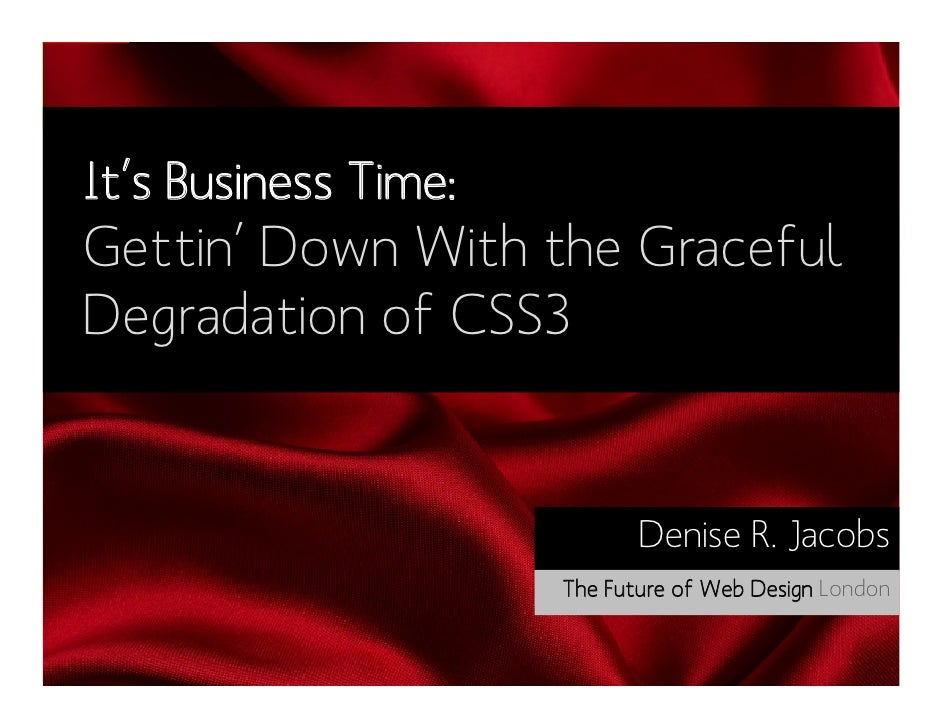 It's Business Time:Gettin' Down With the GracefulDegradation of CSS3                             Denise R. Jacobs         ...