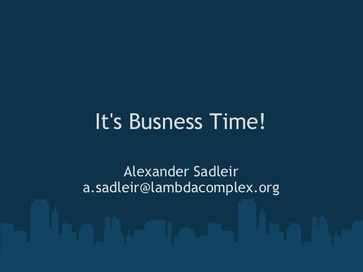 It's Busness Time! Alexander Sadleir [email_address]