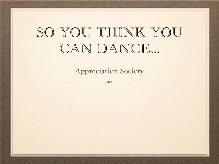 SO YOU THINK YOU    CAN DANCE...     Appreciation Society