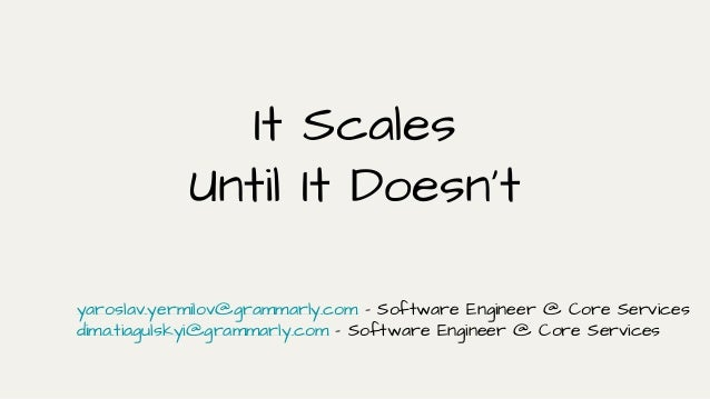 It Scales Until It Doesn't yaroslav.yermilov@grammarly.com - Software Engineer @ Core Services dima.tiagulskyi@grammarly.c...