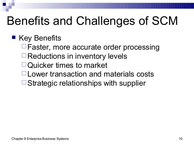 Chapter 8 Enterprise Business Systems 10 Benefits and Challenges of SCM  Key Benefits Faster, more accurate order proces...