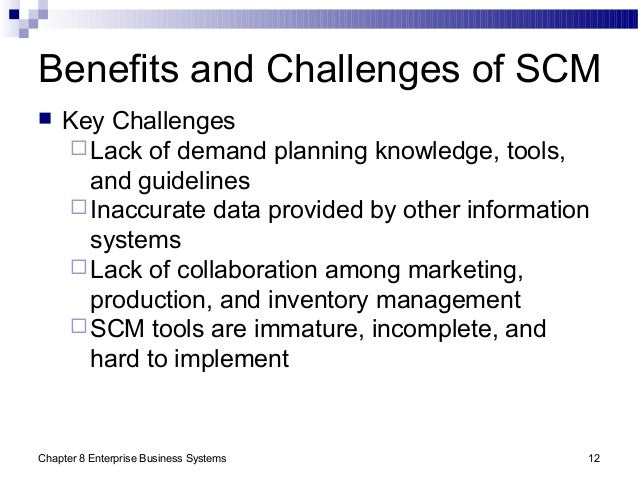 Chapter 8 Enterprise Business Systems 12 Benefits and Challenges of SCM  Key Challenges Lack of demand planning knowledg...