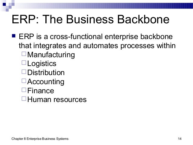 Chapter 8 Enterprise Business Systems 14 ERP: The Business Backbone  ERP is a cross-functional enterprise backbone that i...