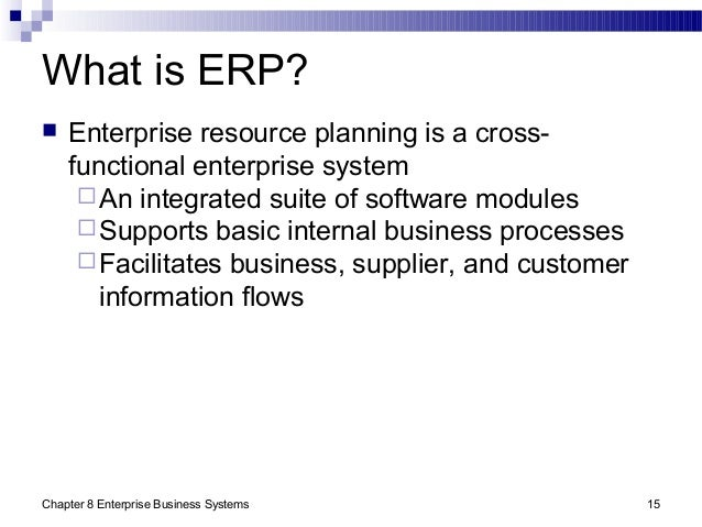 Chapter 8 Enterprise Business Systems 15 What is ERP?  Enterprise resource planning is a cross- functional enterprise sys...
