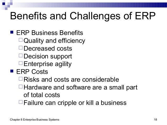 Chapter 8 Enterprise Business Systems 18 Benefits and Challenges of ERP  ERP Business Benefits Quality and efficiency D...
