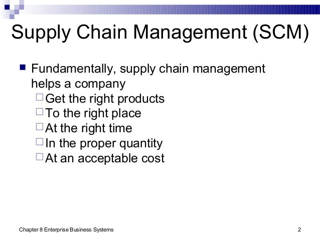 Chapter 8 Enterprise Business Systems 2 Supply Chain Management (SCM)  Fundamentally, supply chain management helps a com...