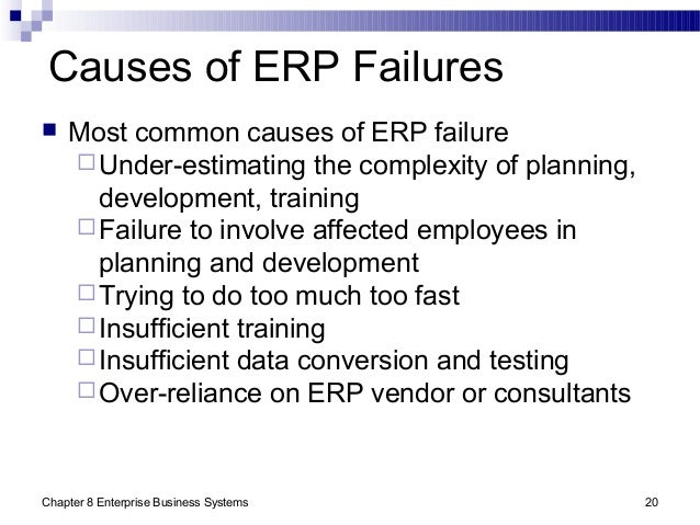 Chapter 8 Enterprise Business Systems 20 Causes of ERP Failures  Most common causes of ERP failure Under-estimating the ...