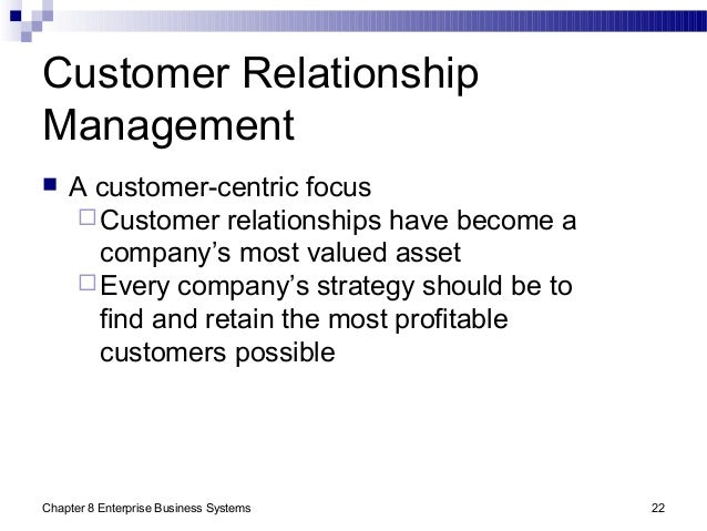 Chapter 8 Enterprise Business Systems 22 Customer Relationship Management  A customer-centric focus Customer relationshi...